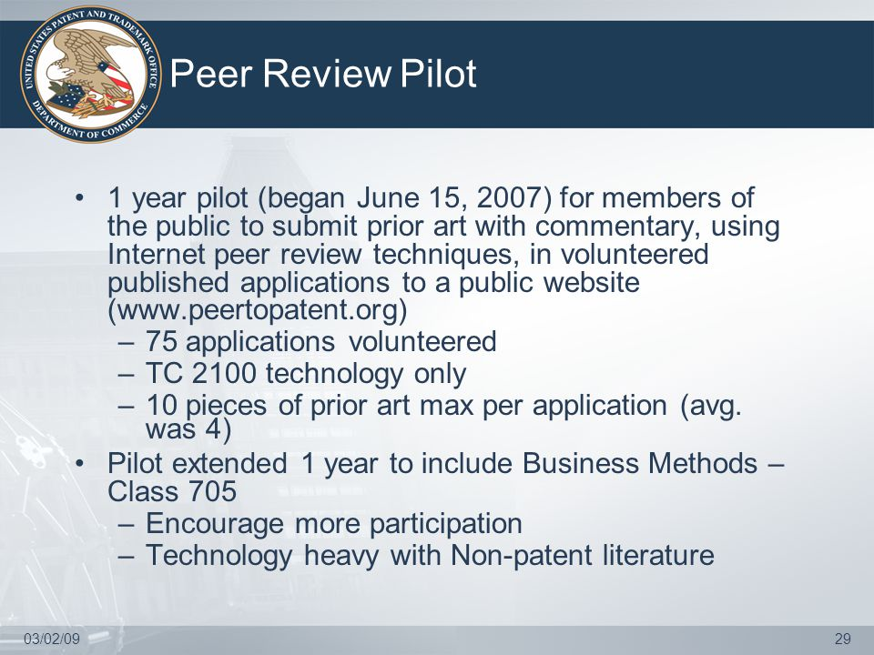 03/02/0929 Peer Review Pilot 1 year pilot (began June 15, 2007) for members of the public to submit prior art with commentary, using Internet peer review techniques, in volunteered published applications to a public website (www.peertopatent.org) –75 applications volunteered –TC 2100 technology only –10 pieces of prior art max per application (avg.