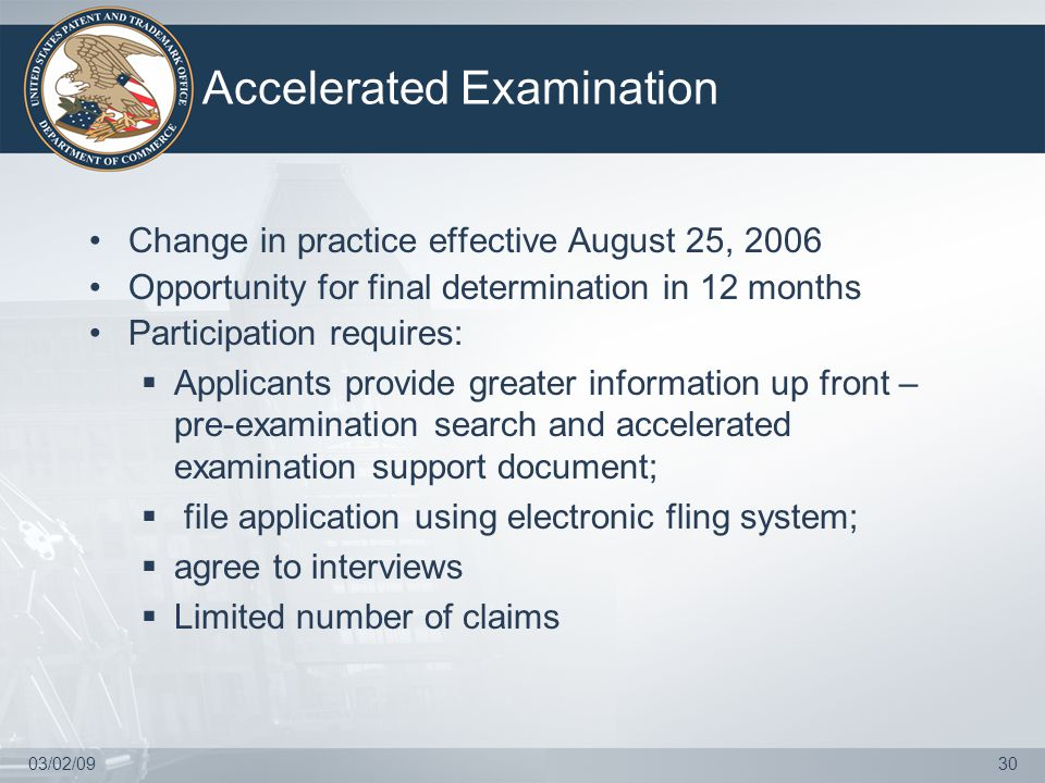 03/02/0930 Accelerated Examination Change in practice effective August 25, 2006 Opportunity for final determination in 12 months Participation requires:  Applicants provide greater information up front – pre-examination search and accelerated examination support document;  file application using electronic fling system;  agree to interviews  Limited number of claims