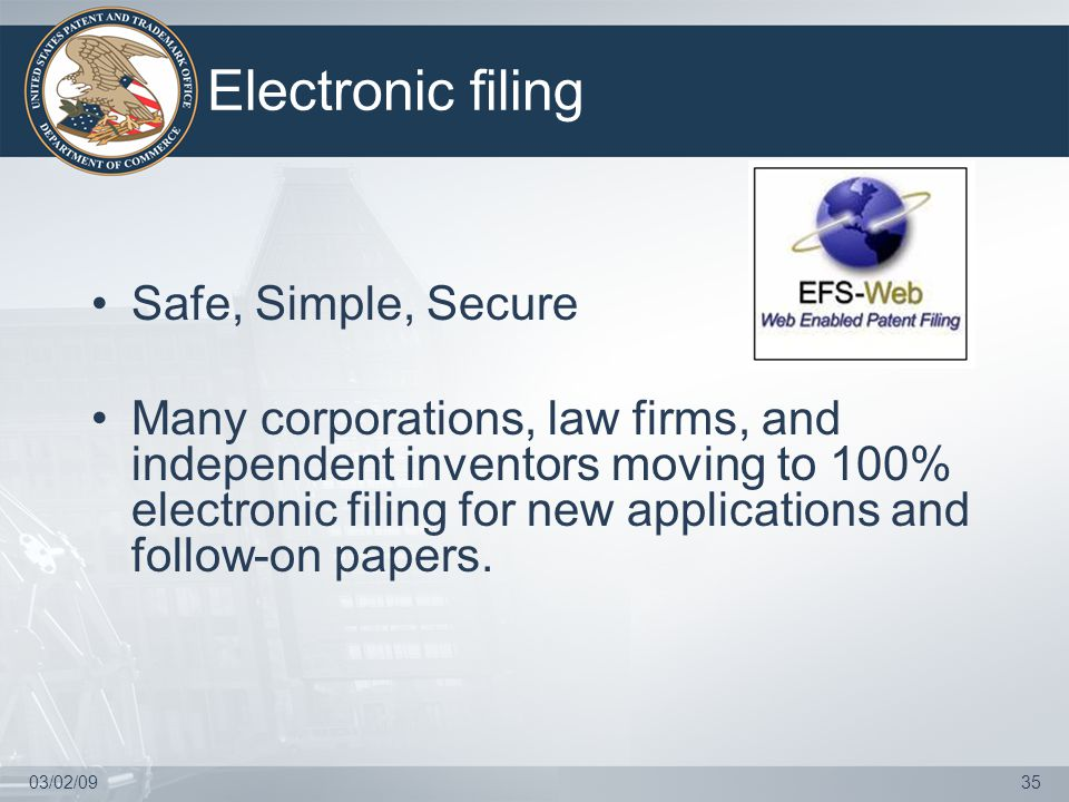 03/02/0935 Electronic filing Safe, Simple, Secure Many corporations, law firms, and independent inventors moving to 100% electronic filing for new applications and follow-on papers.