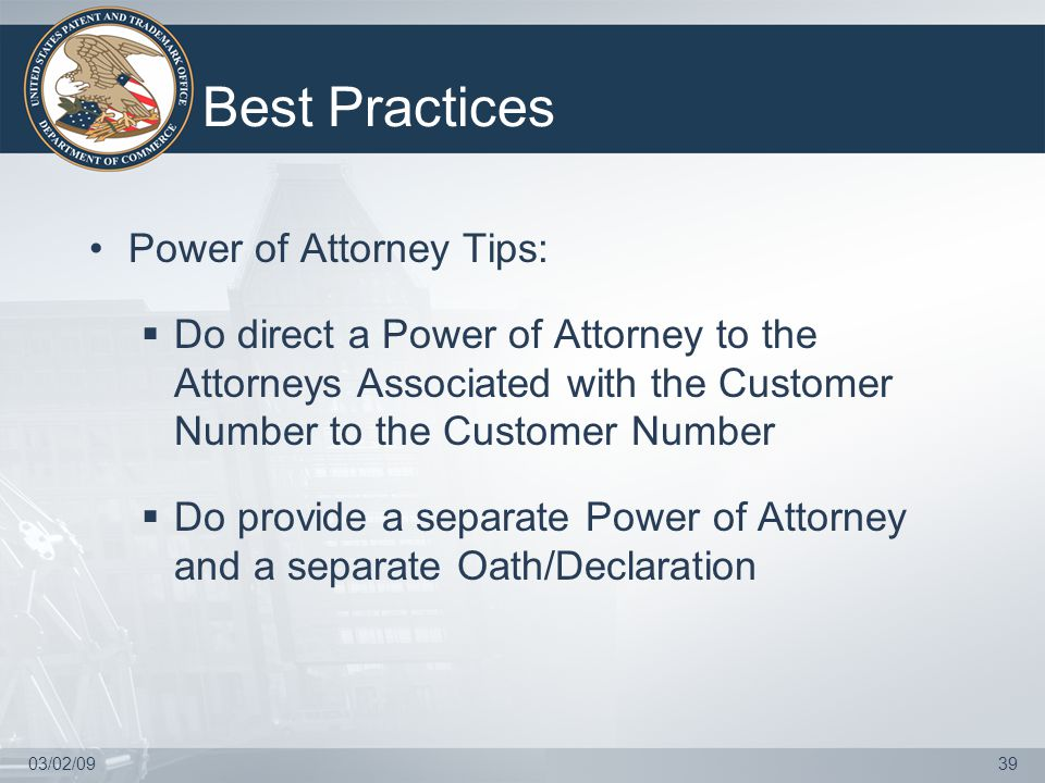 03/02/0939 Best Practices Power of Attorney Tips:  Do direct a Power of Attorney to the Attorneys Associated with the Customer Number to the Customer Number  Do provide a separate Power of Attorney and a separate Oath/Declaration