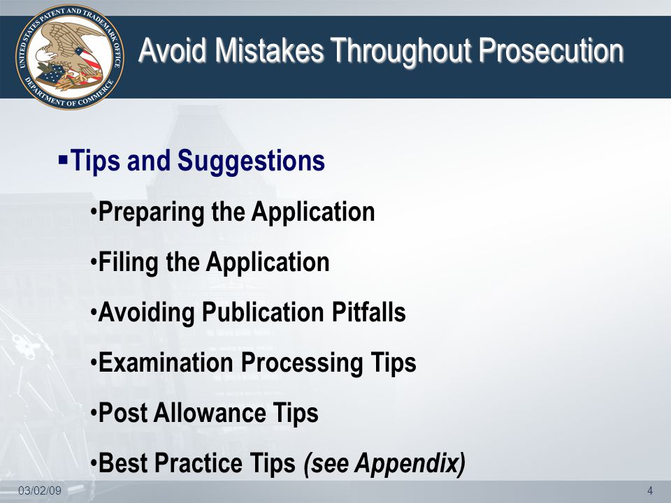 03/02/094 Avoid Mistakes Throughout Prosecution  Tips and Suggestions Preparing the Application Filing the Application Avoiding Publication Pitfalls Examination Processing Tips Post Allowance Tips Best Practice Tips (see Appendix)