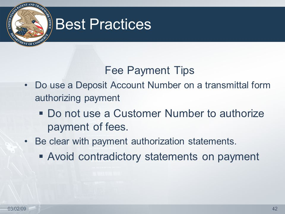 03/02/0942 Best Practices Fee Payment Tips Do use a Deposit Account Number on a transmittal form authorizing payment  Do not use a Customer Number to authorize payment of fees.