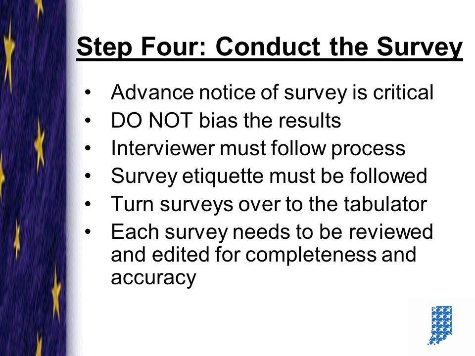 16 Step Four: Conduct the Survey Advance notice of survey is critical DO NOT bias the results Interviewer must follow process Survey etiquette must be followed Turn surveys over to the tabulator Each survey needs to be reviewed and edited for completeness and accuracy