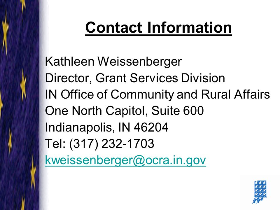 26 Contact Information Kathleen Weissenberger Director, Grant Services Division IN Office of Community and Rural Affairs One North Capitol, Suite 600 Indianapolis, IN 46204 Tel: (317) 232-1703 kweissenberger@ocra.in.gov