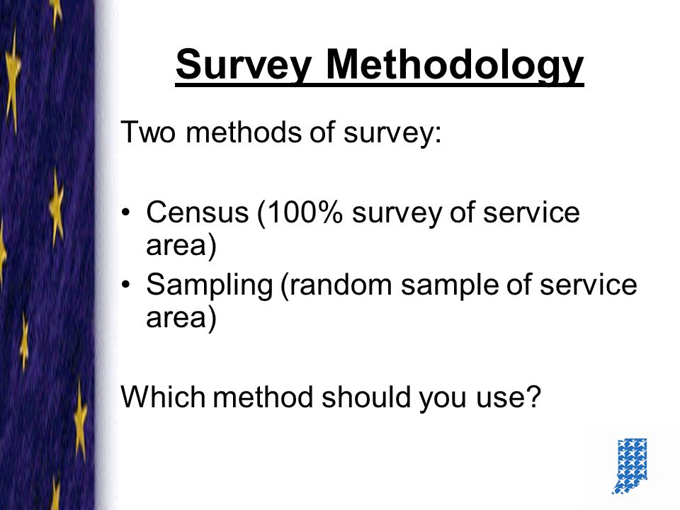 4 Survey Methodology Two methods of survey: Census (100% survey of service area) Sampling (random sample of service area) Which method should you use