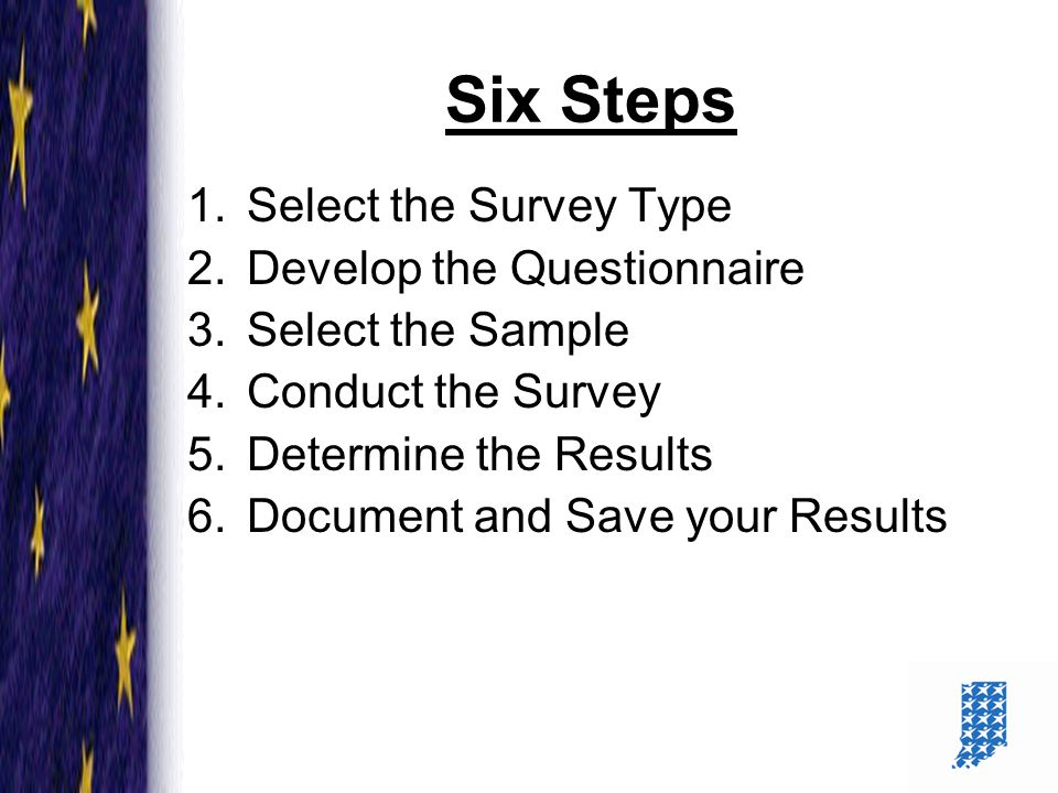 8 Six Steps 1.Select the Survey Type 2.Develop the Questionnaire 3.Select the Sample 4.Conduct the Survey 5.Determine the Results 6.Document and Save your Results