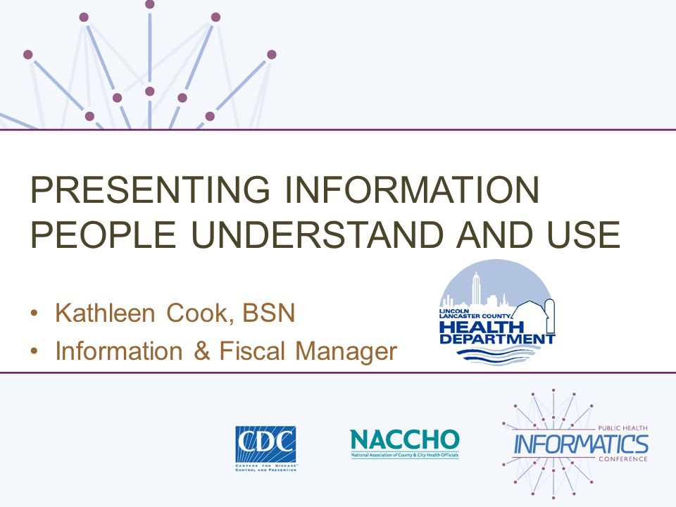 PRESENTING INFORMATION PEOPLE UNDERSTAND AND USE Kathleen Cook, BSN Information & Fiscal Manager