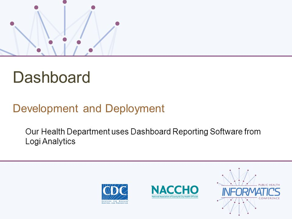 Dashboard Development and Deployment Our Health Department uses Dashboard Reporting Software from Logi Analytics