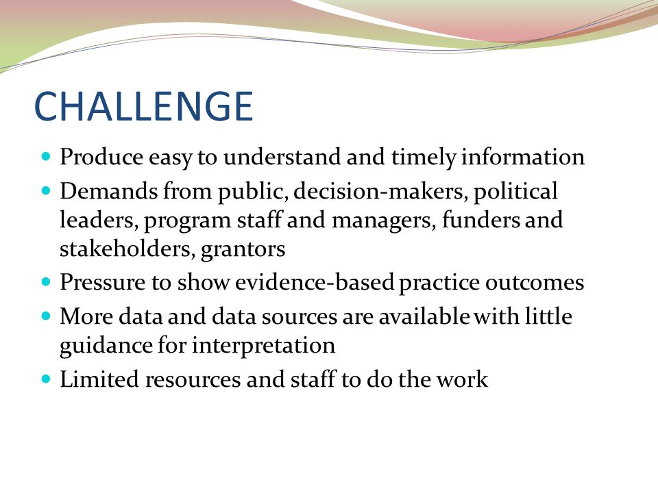 CHALLENGE Produce easy to understand and timely information Demands from public, decision-makers, political leaders, program staff and managers, funders and stakeholders, grantors Pressure to show evidence-based practice outcomes More data and data sources are available with little guidance for interpretation Limited resources and staff to do the work