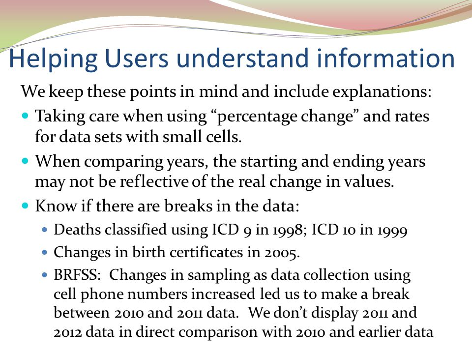 Helping Users understand information We keep these points in mind and include explanations: Taking care when using percentage change and rates for data sets with small cells.