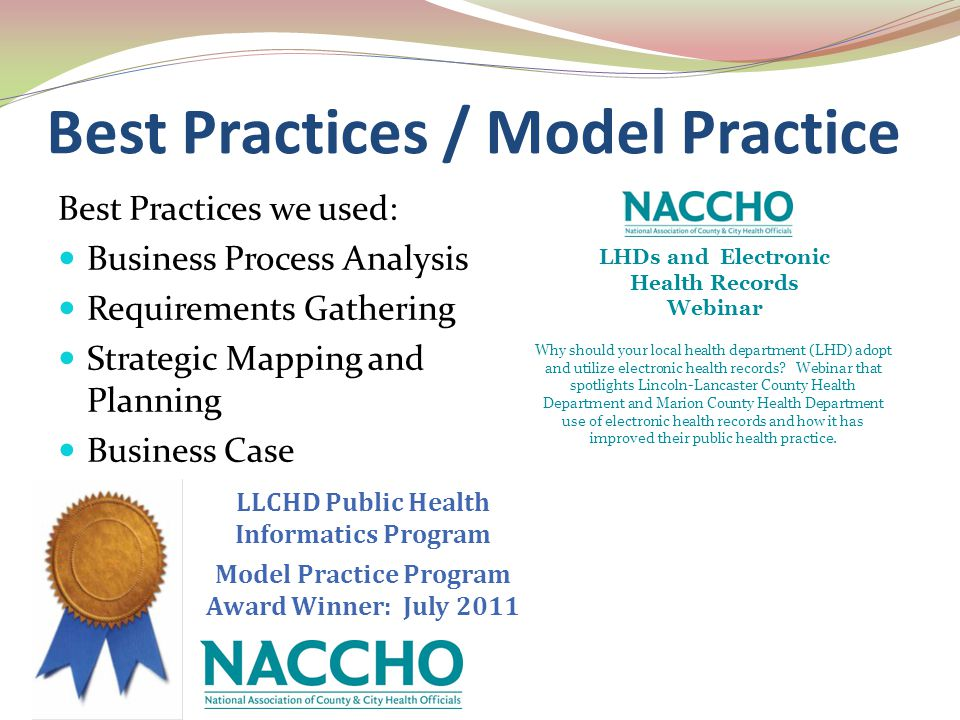 LLCHD Public Health Informatics Program Model Practice Program Award Winner: July 2011 Best Practices / Model Practice Best Practices we used: Business Process Analysis Requirements Gathering Strategic Mapping and Planning Business Case LHDs and Electronic Health Records Webinar Why should your local health department (LHD) adopt and utilize electronic health records.
