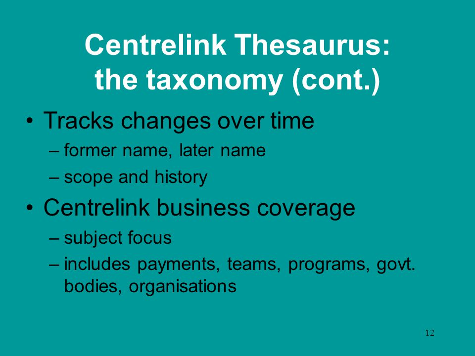 12 Centrelink Thesaurus: the taxonomy (cont.) Tracks changes over time –former name, later name –scope and history Centrelink business coverage –subje