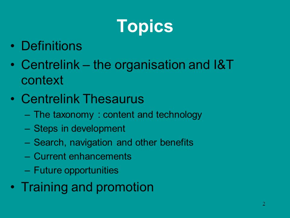 2 Topics Definitions Centrelink – the organisation and I&T context Centrelink Thesaurus –The taxonomy : content and technology –Steps in development –