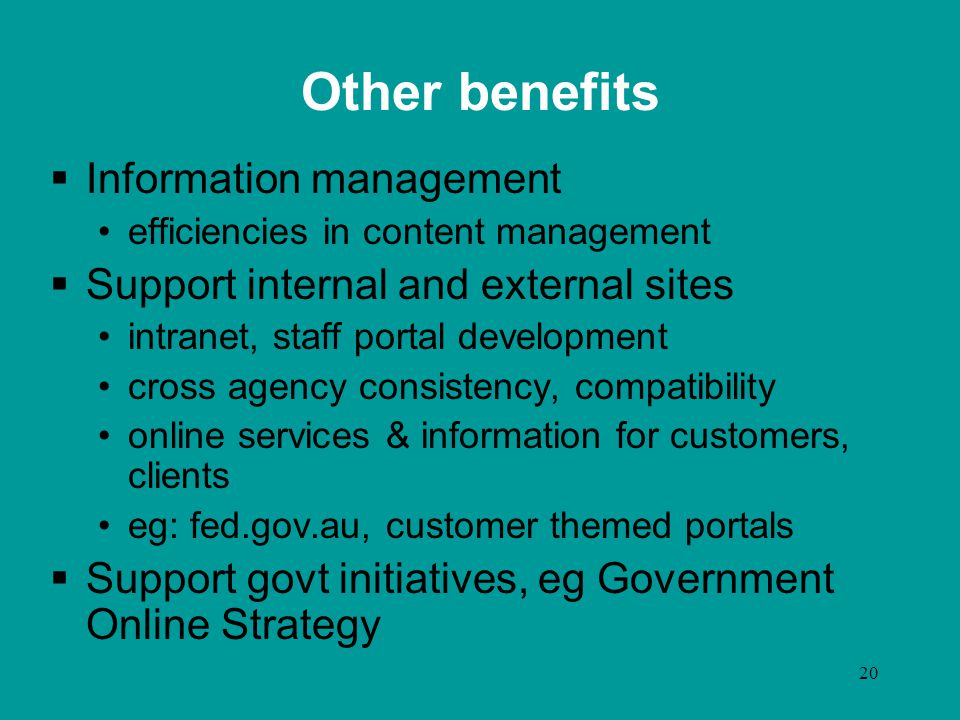 20 Other benefits  Information management efficiencies in content management  Support internal and external sites intranet, staff portal development