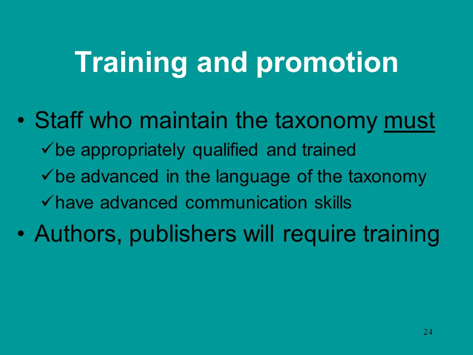 24 Training and promotion Staff who maintain the taxonomy must be appropriately qualified and trained be advanced in the language of the taxonomy have