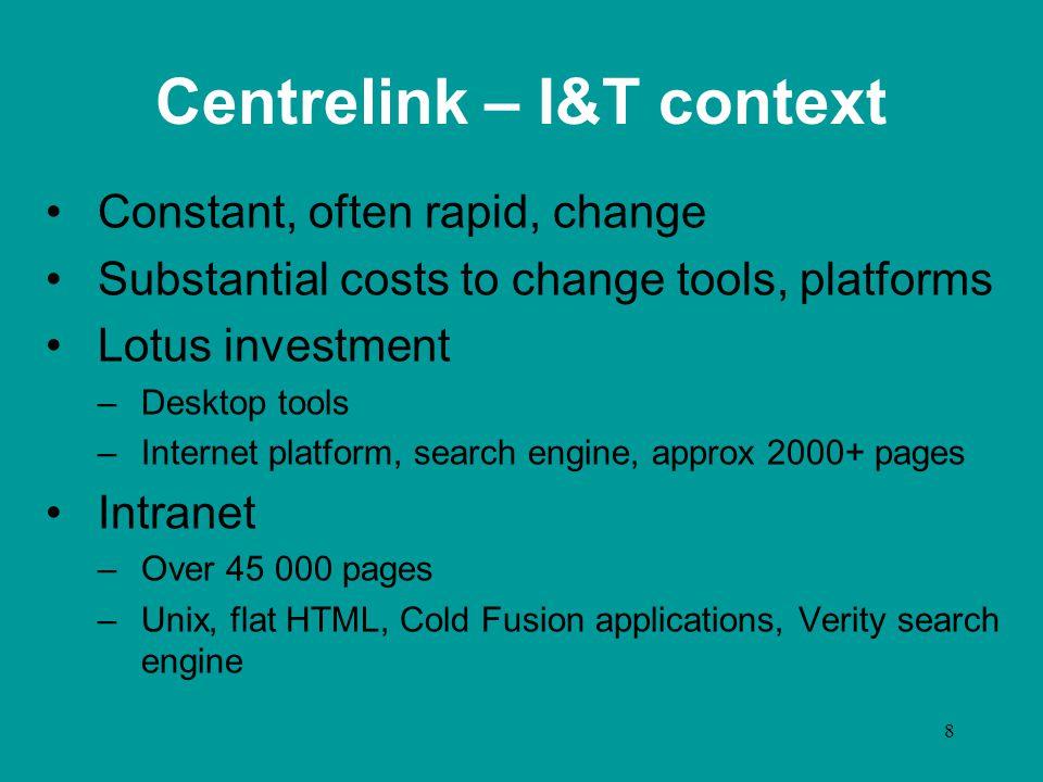 8 Centrelink – I&T context Constant, often rapid, change Substantial costs to change tools, platforms Lotus investment –Desktop tools –Internet platfo
