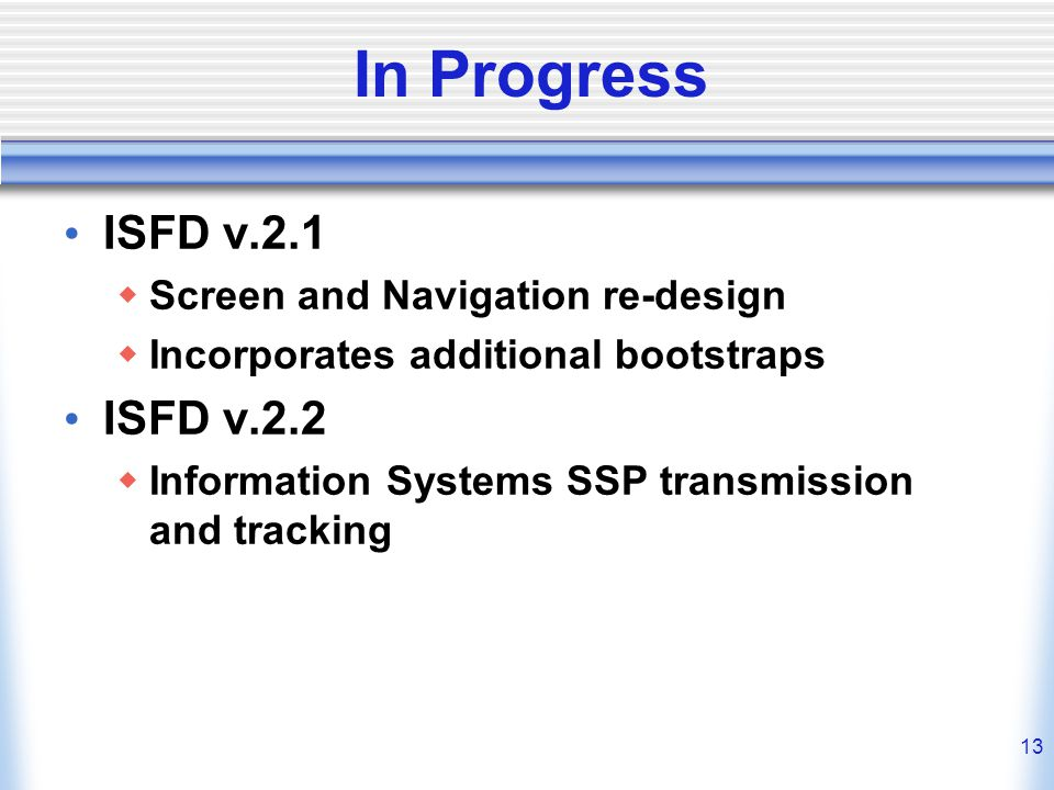 13 In Progress ISFD v.2.1  Screen and Navigation re-design  Incorporates additional bootstraps ISFD v.2.2  Information Systems SSP transmission and