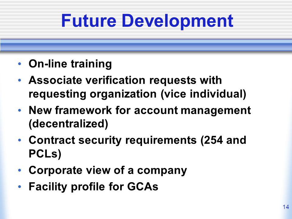 14 Future Development On-line training Associate verification requests with requesting organization (vice individual) New framework for account manage