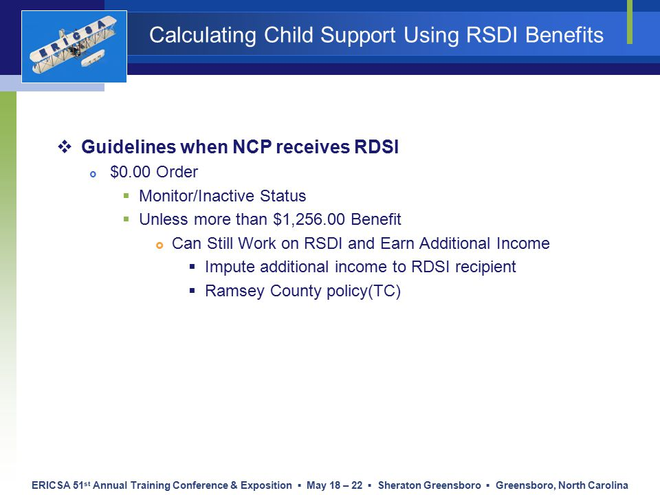 ERICSA 51 st Annual Training Conference & Exposition ▪ May 18 – 22 ▪ Sheraton Greensboro ▪ Greensboro, North Carolina Calculating Child Support Using RSDI Benefits  Guidelines when NCP receives RDSI  $0.00 Order  Monitor/Inactive Status  Unless more than $1,256.00 Benefit  Can Still Work on RSDI and Earn Additional Income  Impute additional income to RDSI recipient  Ramsey County policy(TC)