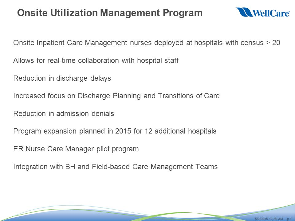 p 1 5/2/2015 12:40 AM Onsite Utilization Management Program Onsite Inpatient Care Management nurses deployed at hospitals with census > 20 Allows for real-time collaboration with hospital staff Reduction in discharge delays Increased focus on Discharge Planning and Transitions of Care Reduction in admission denials Program expansion planned in 2015 for 12 additional hospitals ER Nurse Care Manager pilot program Integration with BH and Field-based Care Management Teams