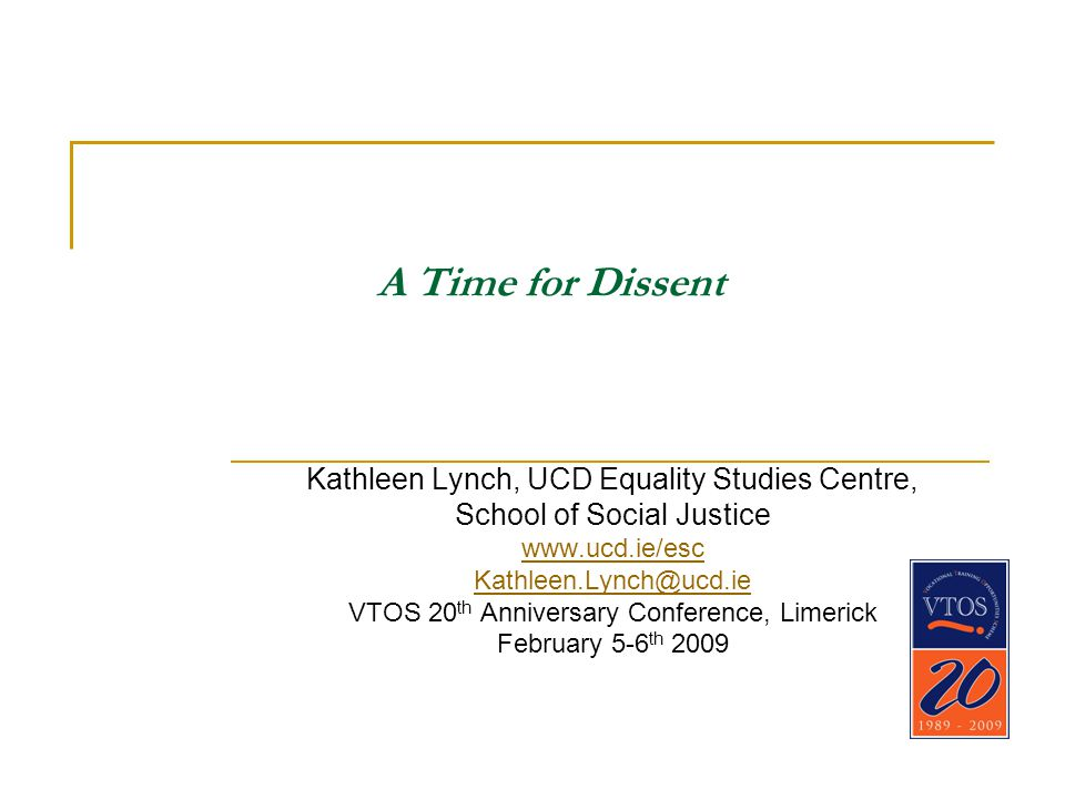 A Time for Dissent Kathleen Lynch, UCD Equality Studies Centre, School of Social Justice www.ucd.ie/esc Kathleen.Lynch@ucd.ie VTOS 20 th Anniversary Conference, Limerick February 5-6 th 2009