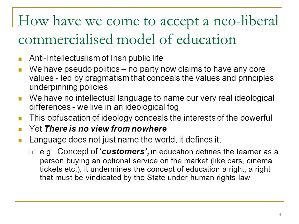 4 How have we come to accept a neo-liberal commercialised model of education Anti-Intellectualism of Irish public life We have pseudo politics – no party now claims to have any core values - led by pragmatism that conceals the values and principles underpinning policies We have no intellectual language to name our very real ideological differences - we live in an ideological fog This obfuscation of ideology conceals the interests of the powerful Yet There is no view from nowhere Language does not just name the world, it defines it;  e.g.