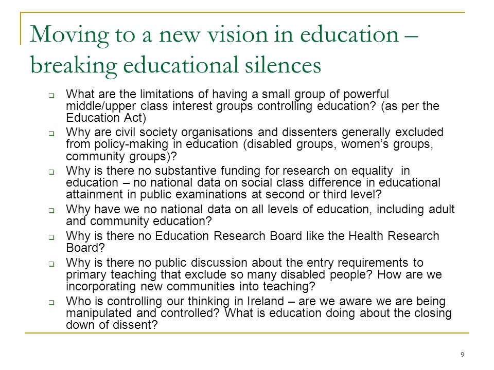 9 Moving to a new vision in education – breaking educational silences  What are the limitations of having a small group of powerful middle/upper class interest groups controlling education.