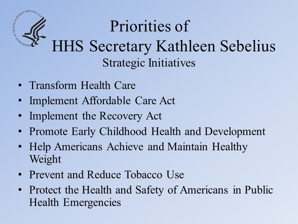 Priorities of HHS Secretary Kathleen Sebelius Strategic Initiatives Accelerate the Process of Scientific Discovery to Improve Patient Care Implement a 21 st Century Food Safety Program Ensure Program Integrity and Responsible Stewardship