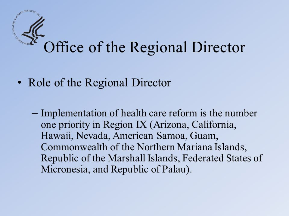 Office of the Regional Director Agency Collaboration – Work across regional office and among all regions to: Collaborate and coordinate on issues Troubleshoot potential problems Partner on events and public affairs Educate the public on the benefits of healthcare reform – Healthcare.gov – CuidadodeSalud.gov (Spanish) – Represent & communicate health care policies Work to implement reforms with State, Local, Tribal, and Territorial Officials and Non-Governmental External Stakeholders.