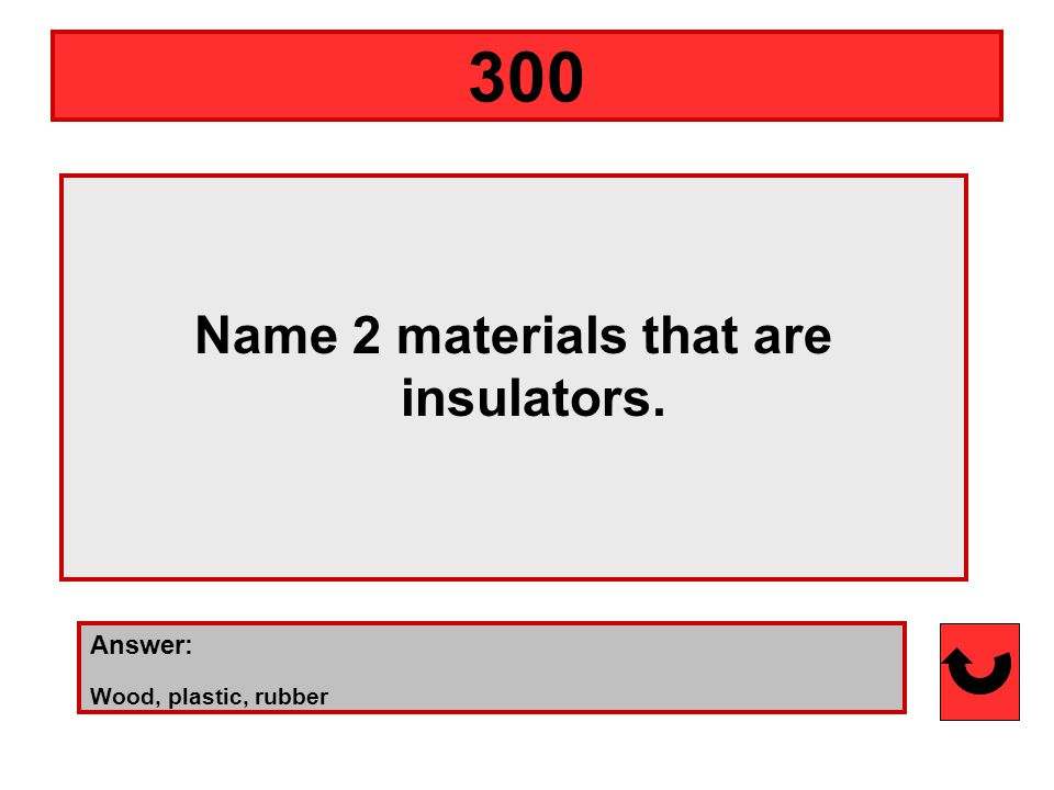 Name 2 materials that are insulators. Answer: Wood, plastic, rubber 300