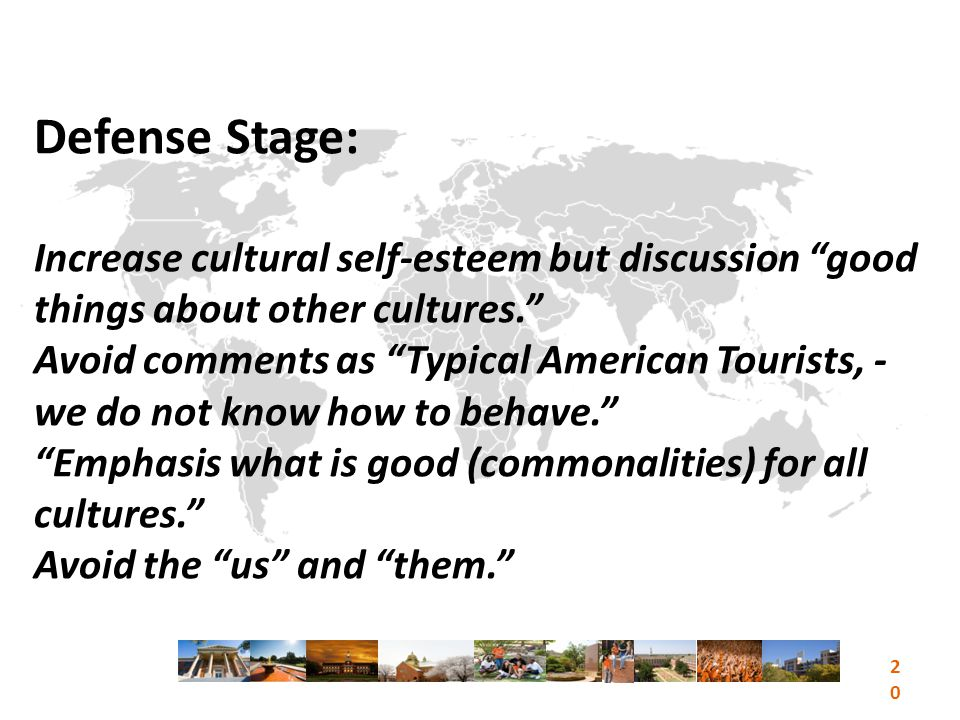 Defense Stage: Increase cultural self-esteem but discussion good things about other cultures. Avoid comments as Typical American Tourists, - we do not know how to behave. Emphasis what is good (commonalities) for all cultures. Avoid the us and them. 20
