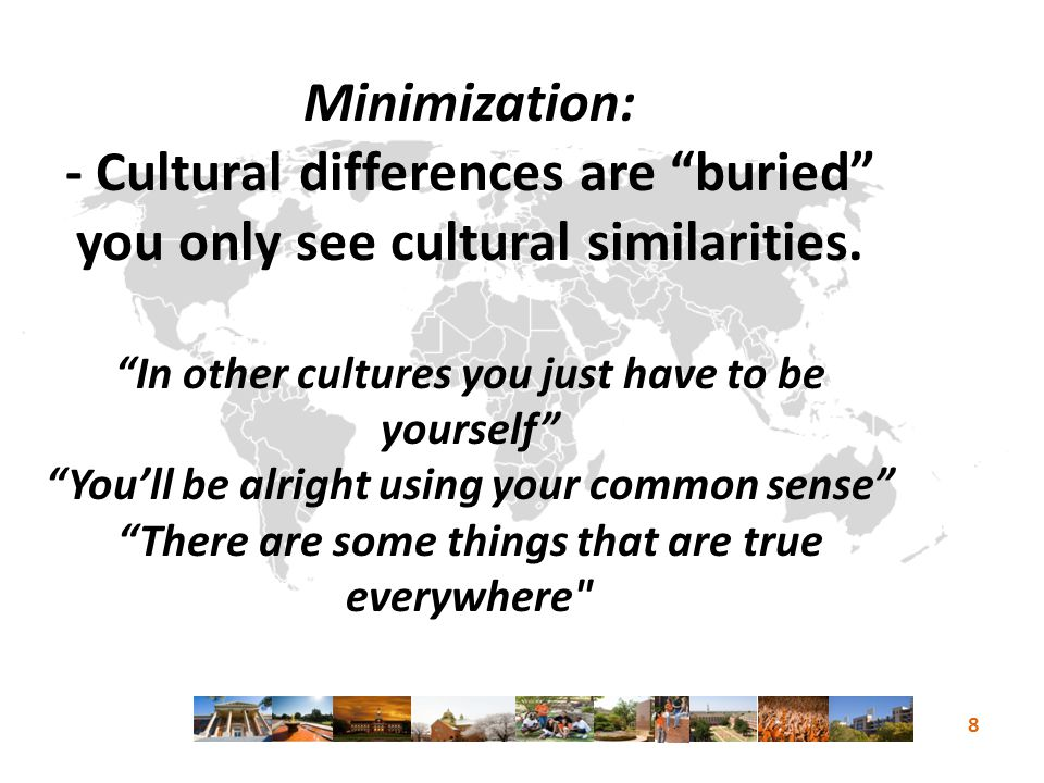  Minimization: - Cultural differences are buried you only see cultural similarities.