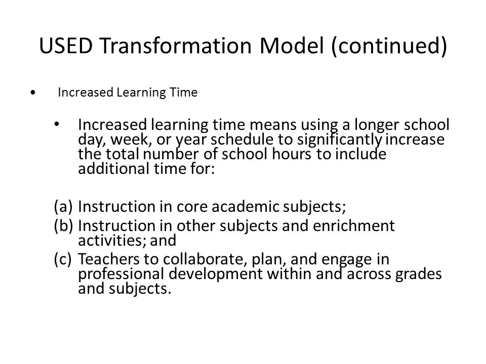 USED Transformation Model (continued) Increased Learning Time Increased learning time means using a longer school day, week, or year schedule to significantly increase the total number of school hours to include additional time for: (a)Instruction in core academic subjects; (b)Instruction in other subjects and enrichment activities; and (c)Teachers to collaborate, plan, and engage in professional development within and across grades and subjects.