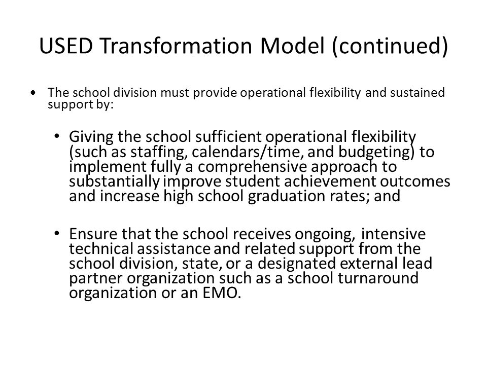 USED Transformation Model (continued) The school division must provide operational flexibility and sustained support by: Giving the school sufficient operational flexibility (such as staffing, calendars/time, and budgeting) to implement fully a comprehensive approach to substantially improve student achievement outcomes and increase high school graduation rates; and Ensure that the school receives ongoing, intensive technical assistance and related support from the school division, state, or a designated external lead partner organization such as a school turnaround organization or an EMO.