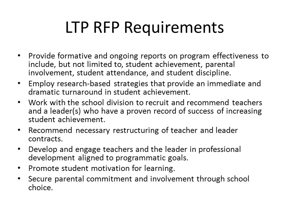 LTP RFP Requirements Provide formative and ongoing reports on program effectiveness to include, but not limited to, student achievement, parental involvement, student attendance, and student discipline.