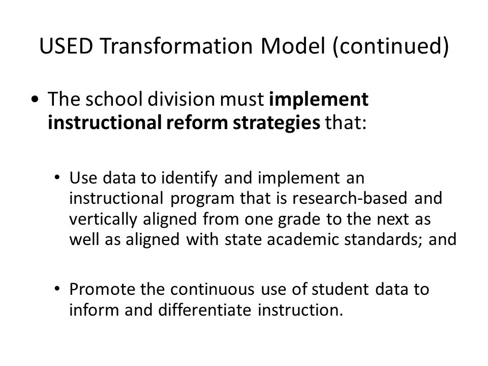 USED Transformation Model (continued) The school division must implement instructional reform strategies that: Use data to identify and implement an instructional program that is research-based and vertically aligned from one grade to the next as well as aligned with state academic standards; and Promote the continuous use of student data to inform and differentiate instruction.
