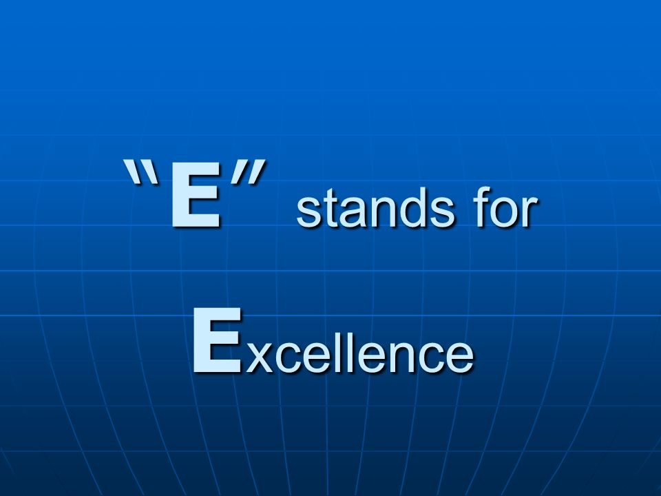 E stands for E xcellence