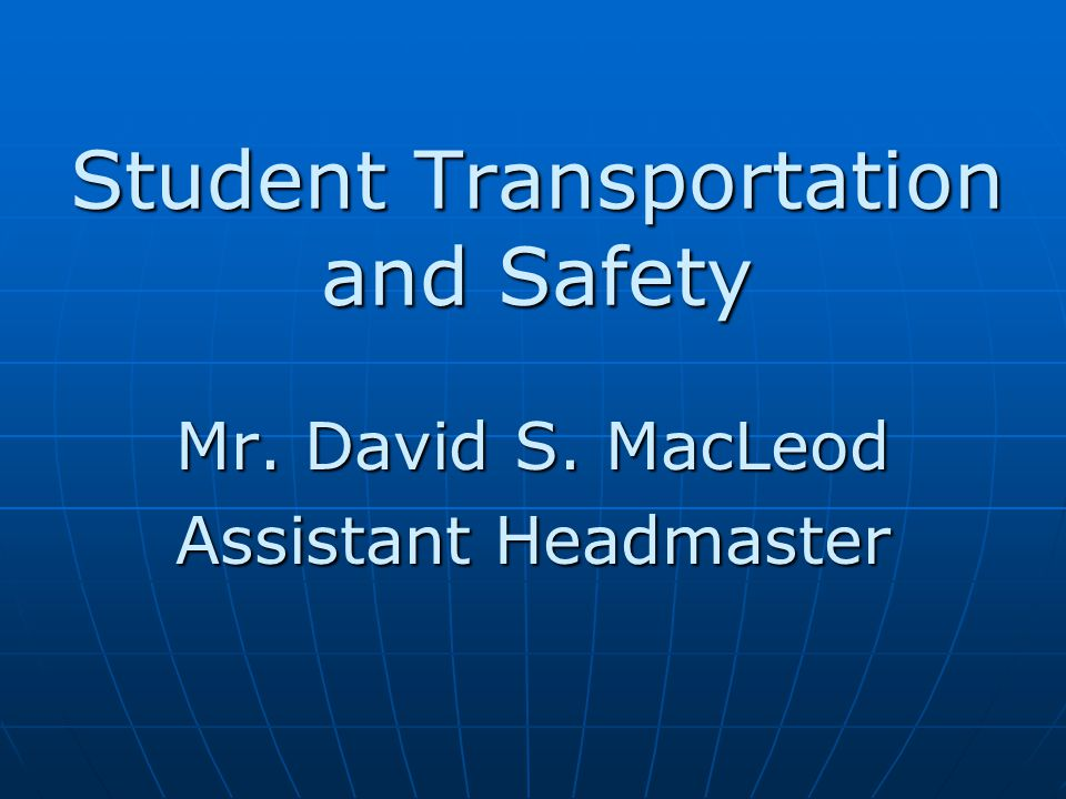 Student Transportation and Safety Mr. David S. MacLeod Assistant Headmaster