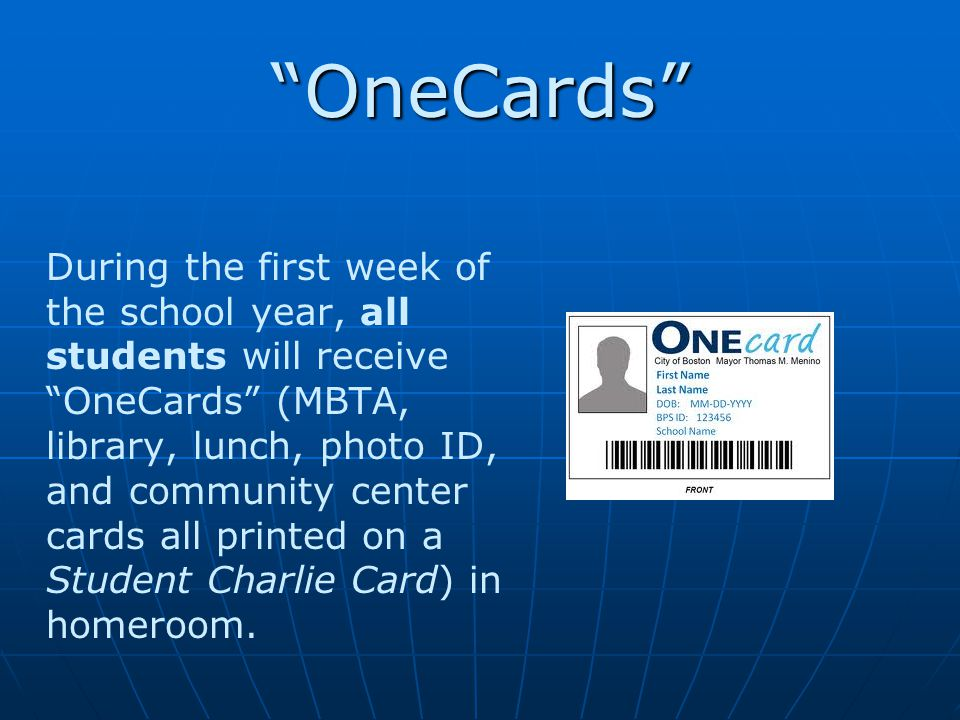OneCards During the first week of the school year, all students will receive OneCards (MBTA, library, lunch, photo ID, and community center cards all printed on a Student Charlie Card) in homeroom.