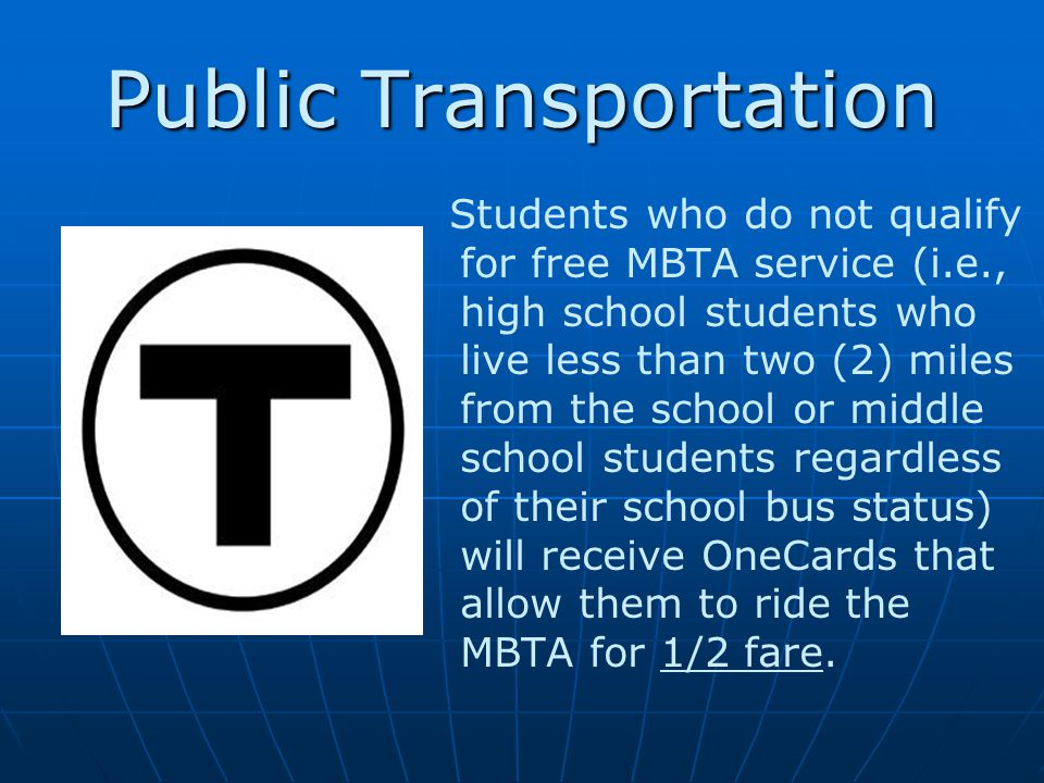 Public Transportation Students who do not qualify for free MBTA service (i.e., high school students who live less than two (2) miles from the school or middle school students regardless of their school bus status) will receive OneCards that allow them to ride the MBTA for 1/2 fare.