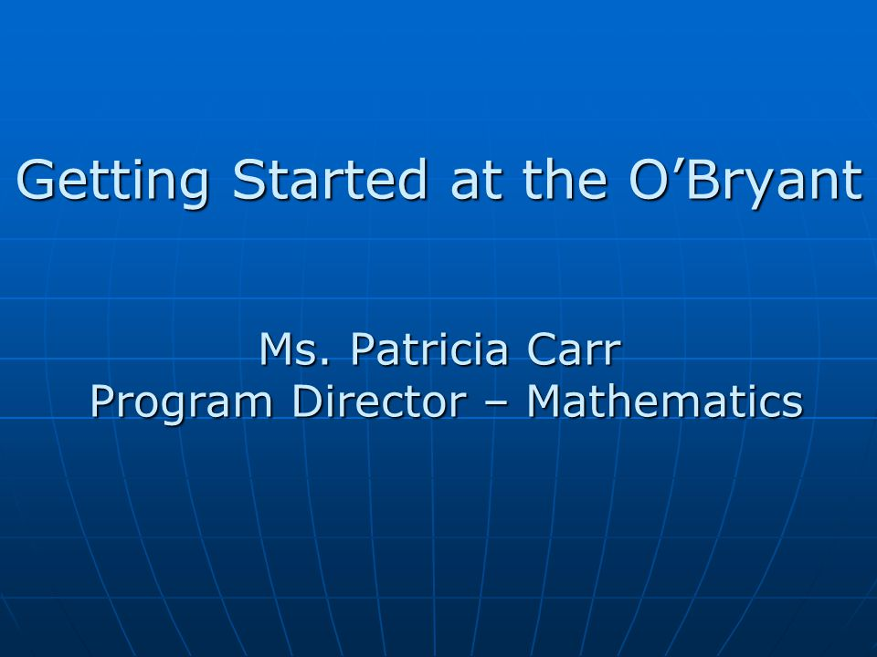 Getting Started at the O'Bryant Ms. Patricia Carr Program Director – Mathematics