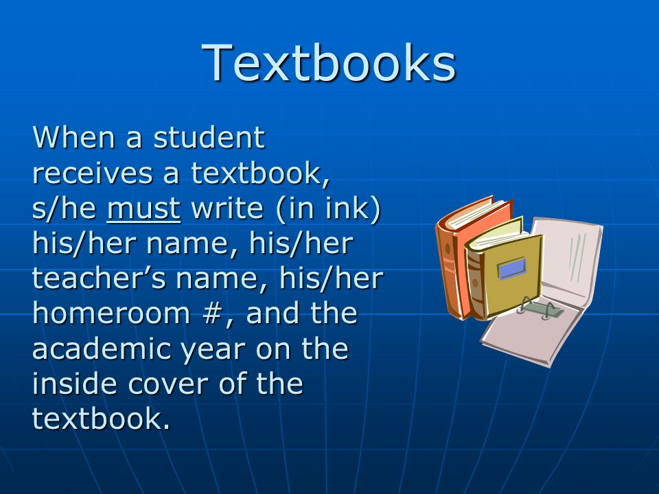 Textbooks When a student receives a textbook, s/he must write (in ink) his/her name, his/her teacher's name, his/her homeroom #, and the academic year on the inside cover of the textbook.