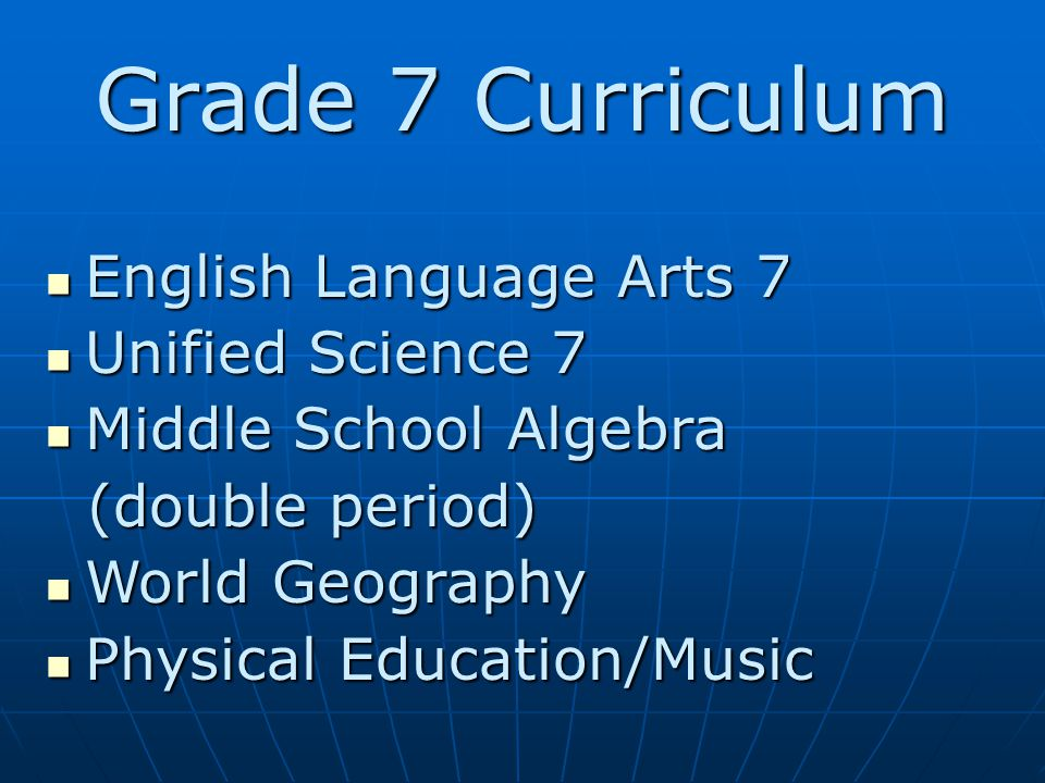 Grade 7 Curriculum English Language Arts 7 English Language Arts 7 Unified Science 7 Unified Science 7 Middle School Algebra Middle School Algebra (double period) (double period) World Geography World Geography Physical Education/Music Physical Education/Music