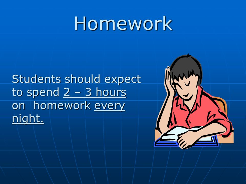 Homework Students should expect to spend 2 – 3 hours on homework every night.