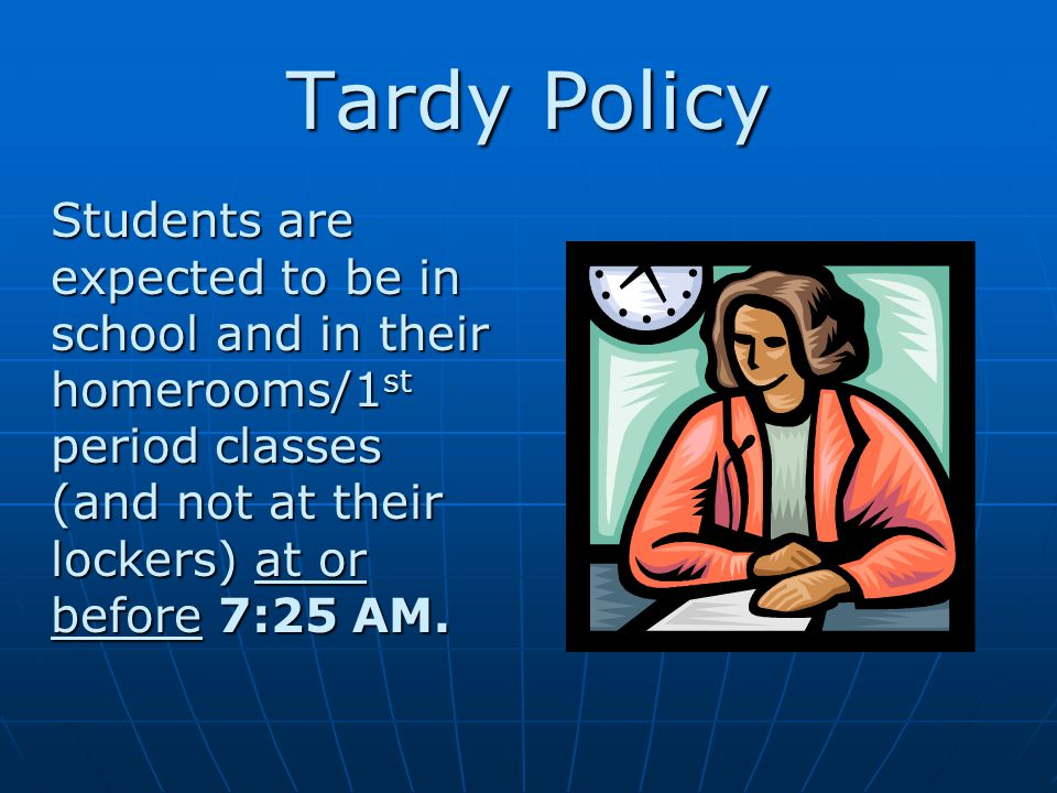 Tardy Policy Students are expected to be in school and in their homerooms/1 st period classes (and not at their lockers) at or before 7:25 AM.