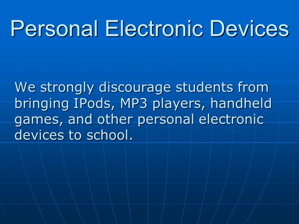 Personal Electronic Devices We strongly discourage students from bringing IPods, MP3 players, handheld games, and other personal electronic devices to school.