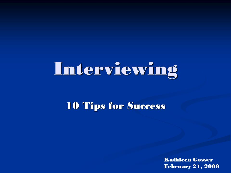 Interviewing 10 Tips for Success Kathleen Gosser February 21, 2009