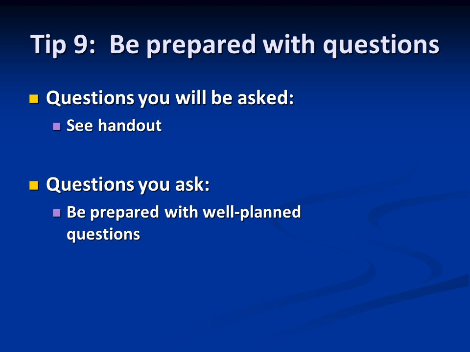 Tip 9: Be prepared with questions Questions you will be asked: Questions you will be asked: See handout See handout Questions you ask: Questions you ask: Be prepared with well-planned questions Be prepared with well-planned questions