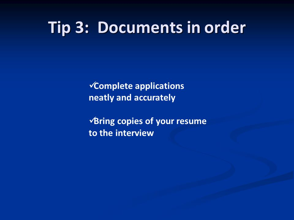 Tip 3: Documents in order Complete applications neatly and accurately Bring copies of your resume to the interview