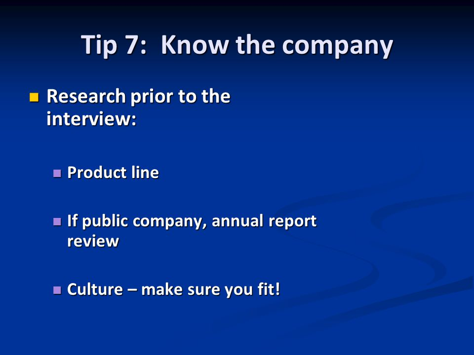 Tip 7: Know the company Research prior to the interview: Research prior to the interview: Product line Product line If public company, annual report review If public company, annual report review Culture – make sure you fit.